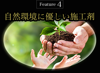 Feature4 自然環境に優しい施工剤