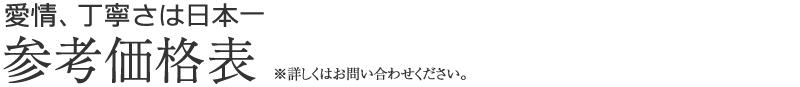 愛情、丁寧さは日本一 参考価格表※詳しくはお問い合わせください。
